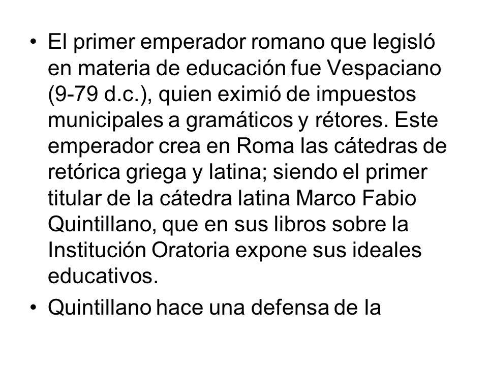 El primer emperador romano que legisló en materia de educación fue Vespaciano (9-79 d.c.), quien eximió de impuestos municipales a gramáticos y rétore
