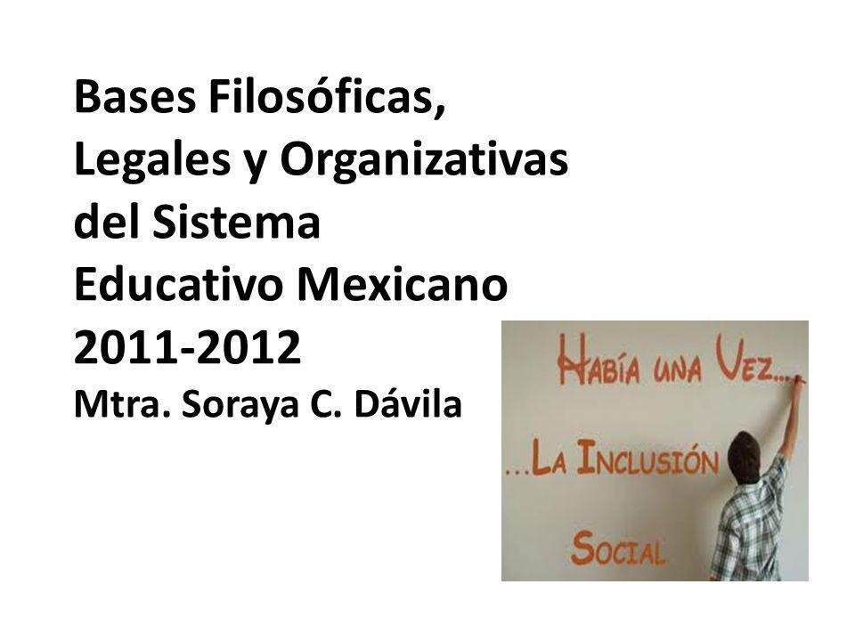 Bases Filosóficas, Legales y Organizativas del Sistema Educativo Mexicano 2011-2012 Mtra. Soraya C. Dávila