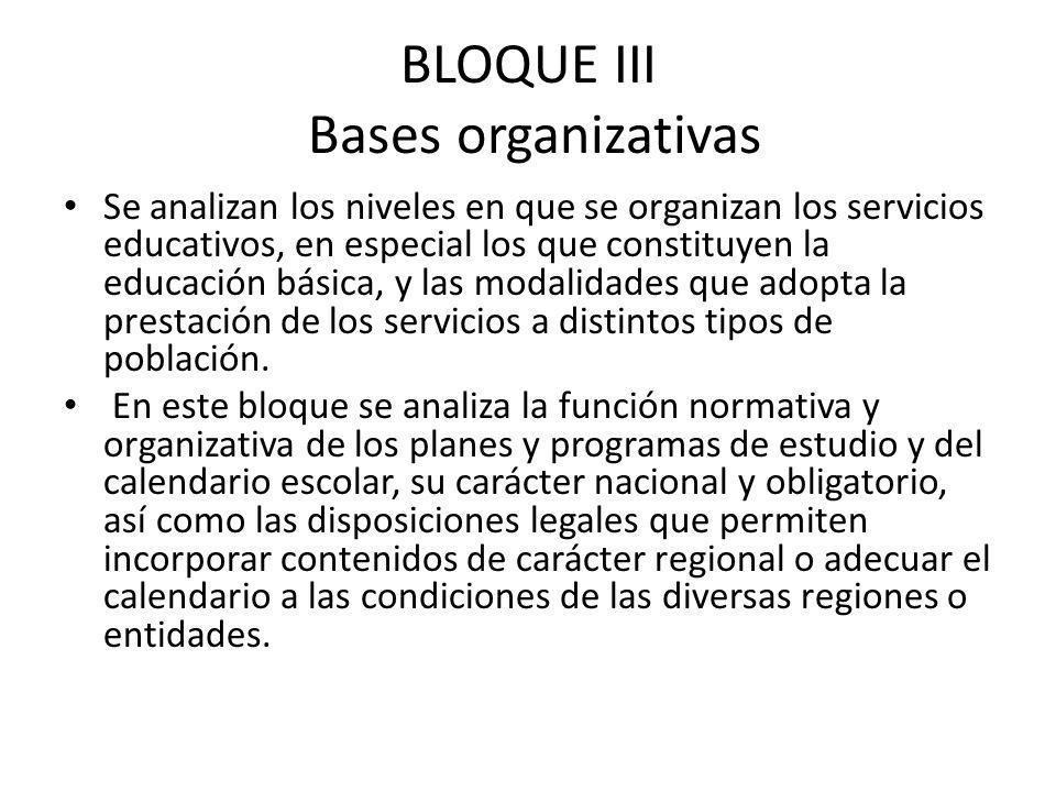 BLOQUE III Bases organizativas Se analizan los niveles en que se organizan los servicios educativos, en especial los que constituyen la educación bási