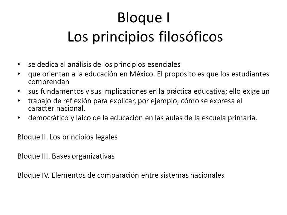 Bloque I Los principios filosóficos se dedica al análisis de los principios esenciales que orientan a la educación en México. El propósito es que los