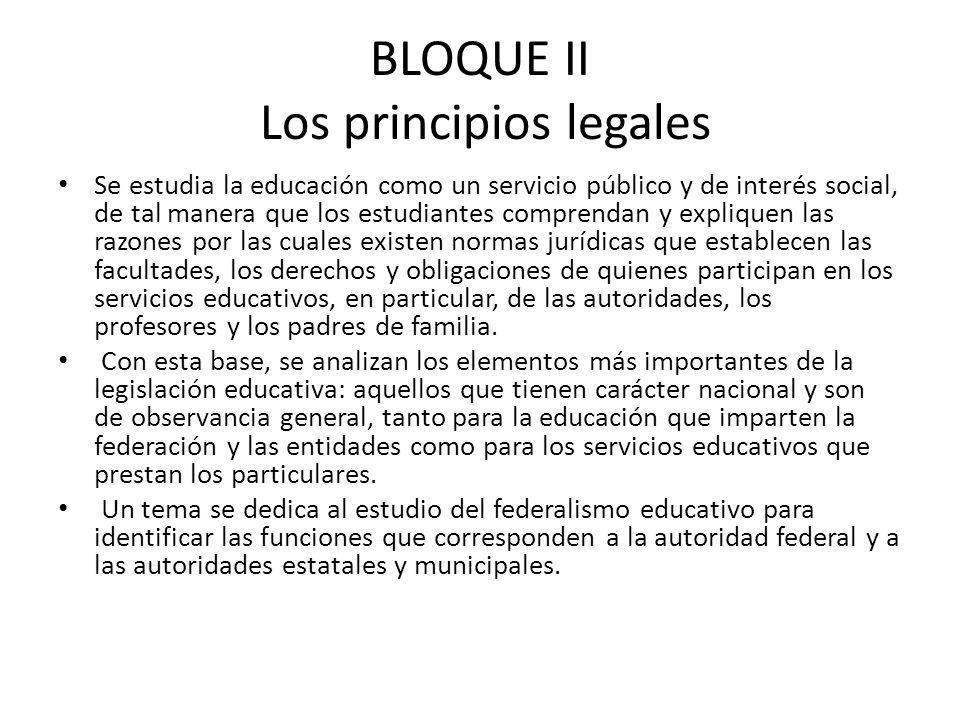 BLOQUE II Los principios legales Se estudia la educación como un servicio público y de interés social, de tal manera que los estudiantes comprendan y