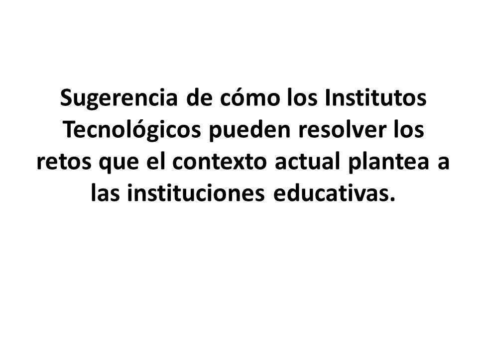 Sugerencia de cómo los Institutos Tecnológicos pueden resolver los retos que el contexto actual plantea a las instituciones educativas.