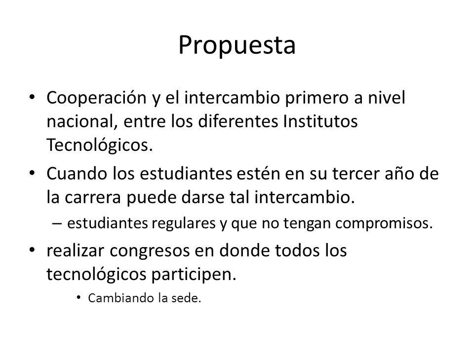 Propuesta Cooperación y el intercambio primero a nivel nacional, entre los diferentes Institutos Tecnológicos. Cuando los estudiantes estén en su terc