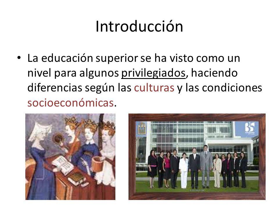 Introducción La educación superior se ha visto como un nivel para algunos privilegiados, haciendo diferencias según las culturas y las condiciones soc