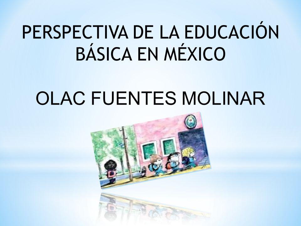 PERSPECTIVA DE LA EDUCACIÓN BÁSICA EN MÉXICO OLAC FUENTES MOLINAR