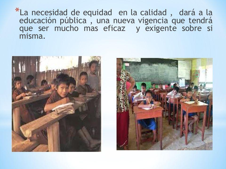 * La necesidad de equidad en la calidad, dará a la educación pública, una nueva vigencia que tendrá que ser mucho mas eficaz y exigente sobre si misma