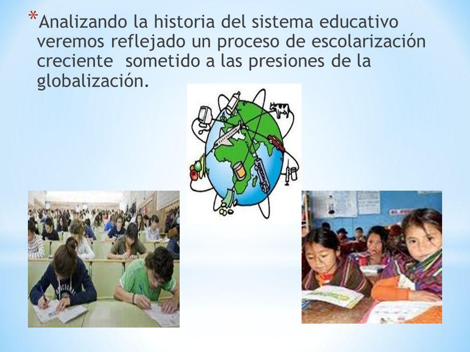 * Analizando la historia del sistema educativo veremos reflejado un proceso de escolarización creciente sometido a las presiones de la globalización.