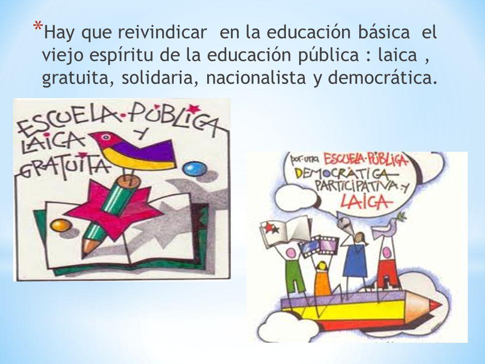 * Hay que reivindicar en la educación básica el viejo espíritu de la educación pública : laica, gratuita, solidaria, nacionalista y democrática.