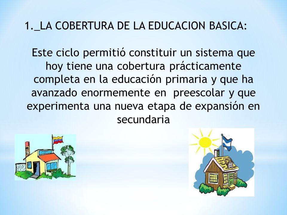 1._LA COBERTURA DE LA EDUCACION BASICA: Este ciclo permitió constituir un sistema que hoy tiene una cobertura prácticamente completa en la educación p