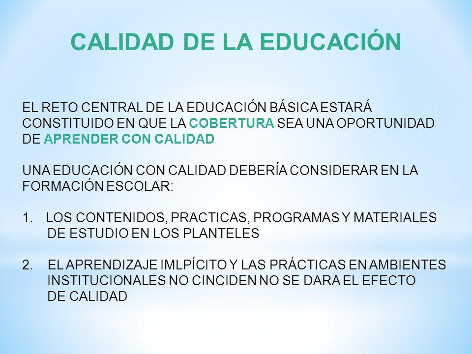 CALIDAD DE LA EDUCACIÓN EL RETO CENTRAL DE LA EDUCACIÓN BÁSICA ESTARÁ CONSTITUIDO EN QUE LA COBERTURA SEA UNA OPORTUNIDAD DE APRENDER CON CALIDAD UNA