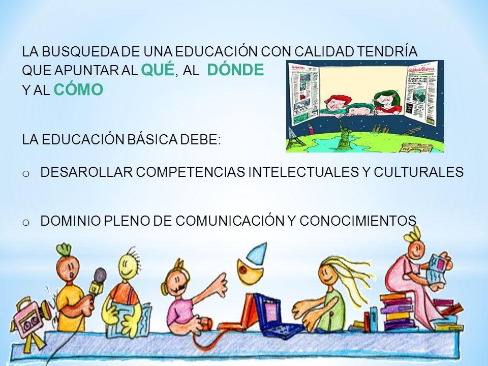 LA BUSQUEDA DE UNA EDUCACIÓN CON CALIDAD TENDRÍA QUE APUNTAR AL QUÉ, AL DÓNDE Y AL CÓMO LA EDUCACIÓN BÁSICA DEBE: o DESAROLLAR COMPETENCIAS INTELECTUA
