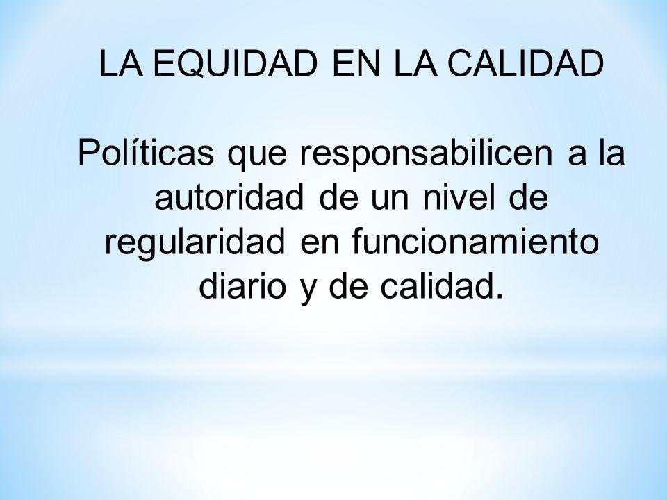 LA EQUIDAD EN LA CALIDAD Políticas que responsabilicen a la autoridad de un nivel de regularidad en funcionamiento diario y de calidad.