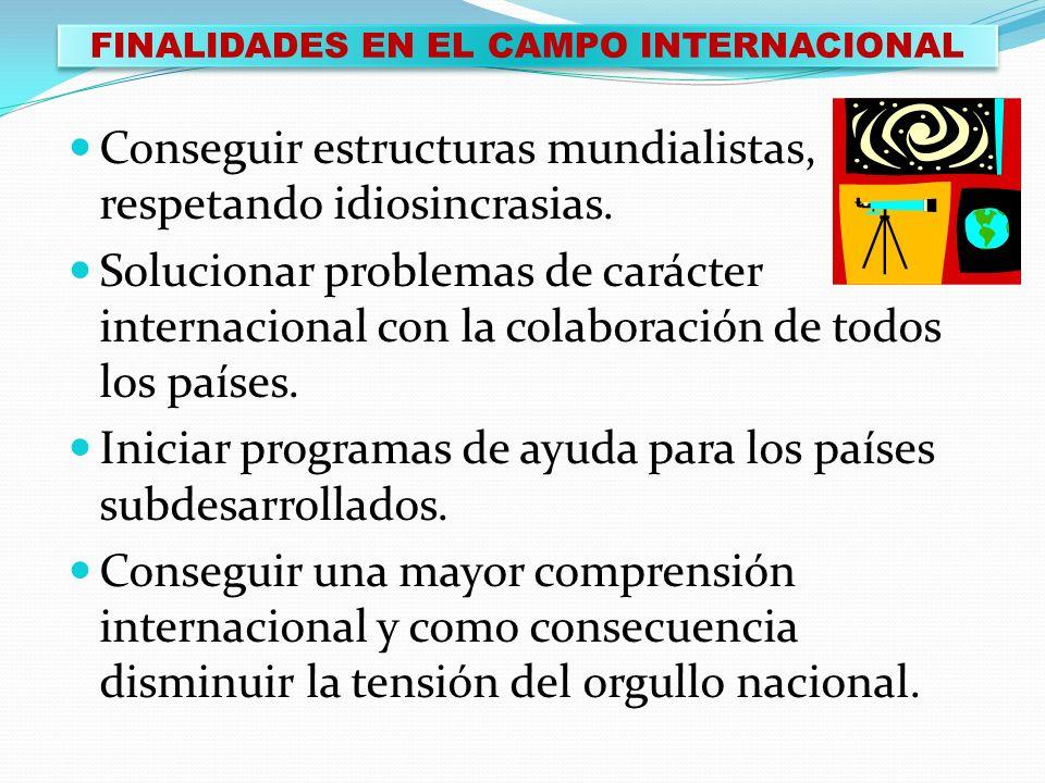 FINALIDADES EN EL CAMPO INTERNACIONAL Conseguir estructuras mundialistas, respetando idiosincrasias. Solucionar problemas de carácter internacional co