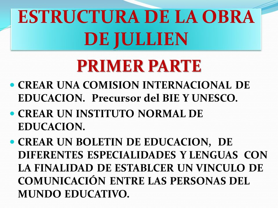ESTRUCTURA DE LA OBRA DE JULLIEN PRIMER PARTE CREAR UNA COMISION INTERNACIONAL DE EDUCACION. Precursor del BIE Y UNESCO. CREAR UN INSTITUTO NORMAL DE