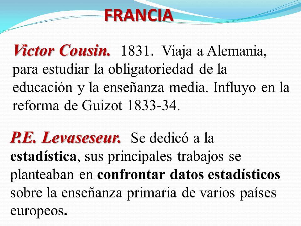 FRANCIA Victor Cousin. Victor Cousin. 1831. Viaja a Alemania, para estudiar la obligatoriedad de la educación y la enseñanza media. Influyo en la refo