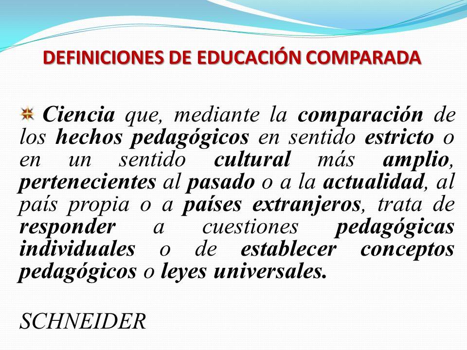 DEFINICIONES DE EDUCACIÓN COMPARADA Ciencia que, mediante la comparación de los hechos pedagógicos en sentido estricto o en un sentido cultural más am