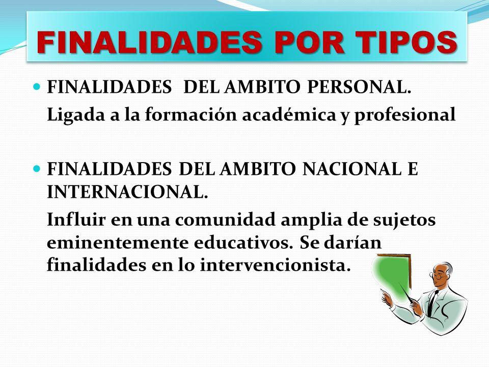 FINALIDADES POR TIPOS FINALIDADES DEL AMBITO PERSONAL. Ligada a la formación académica y profesional FINALIDADES DEL AMBITO NACIONAL E INTERNACIONAL.