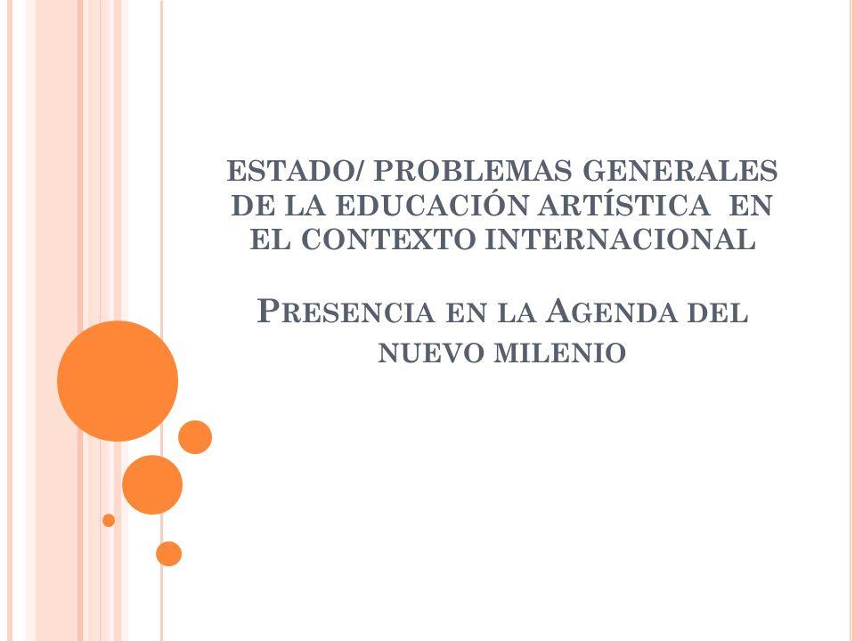 ESTADO/ PROBLEMAS GENERALES DE LA EDUCACIÓN ARTÍSTICA EN EL CONTEXTO INTERNACIONAL P RESENCIA EN LA A GENDA DEL NUEVO MILENIO