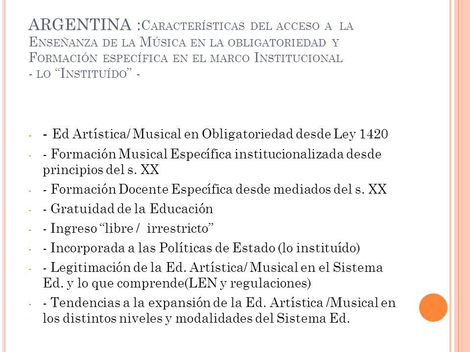 ARGENTINA : C ARACTERÍSTICAS DEL ACCESO A LA E NSEÑANZA DE LA M ÚSICA EN LA OBLIGATORIEDAD Y F ORMACIÓN ESPECÍFICA EN EL MARCO I NSTITUCIONAL - LO I NSTITUÍDO - - - Ed Artística/ Musical en Obligatoriedad desde Ley 1420 - - Formación Musical Específica institucionalizada desde principios del s.