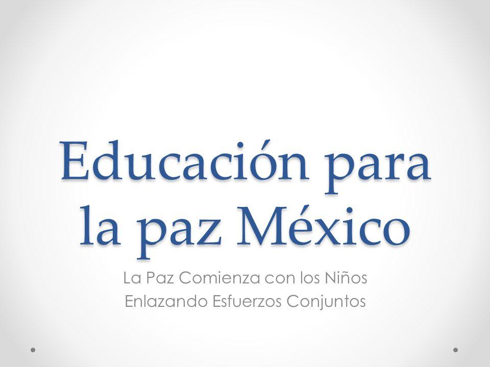 Educación para la paz México La Paz Comienza con los Niños Enlazando Esfuerzos Conjuntos
