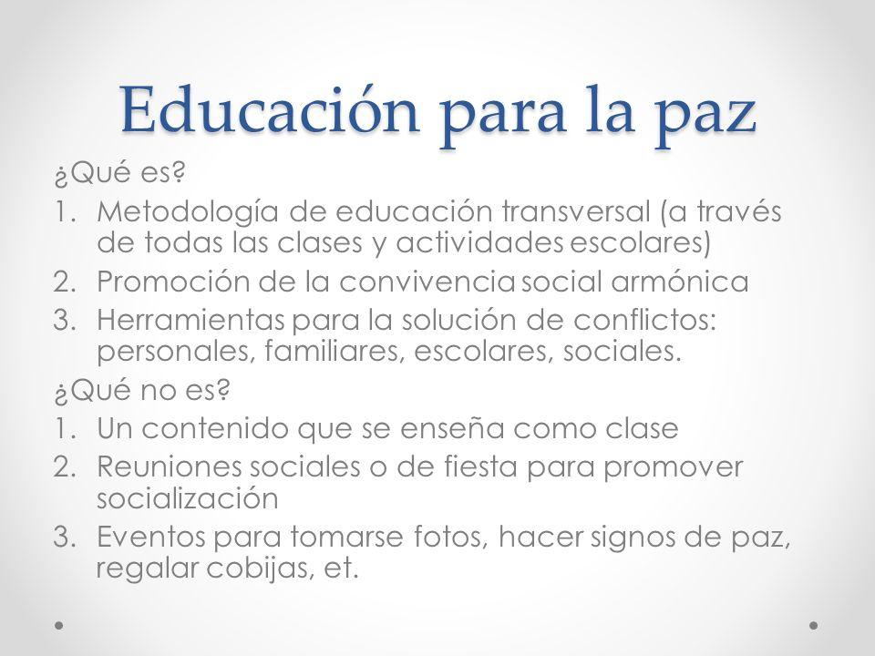 Educación para la paz ¿Qué es? 1.Metodología de educación transversal (a través de todas las clases y actividades escolares) 2.Promoción de la convive