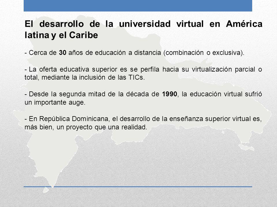 El desarrollo de la universidad virtual en América latina y el Caribe - Cerca de 30 años de educación a distancia (combinación o exclusiva). - La ofer