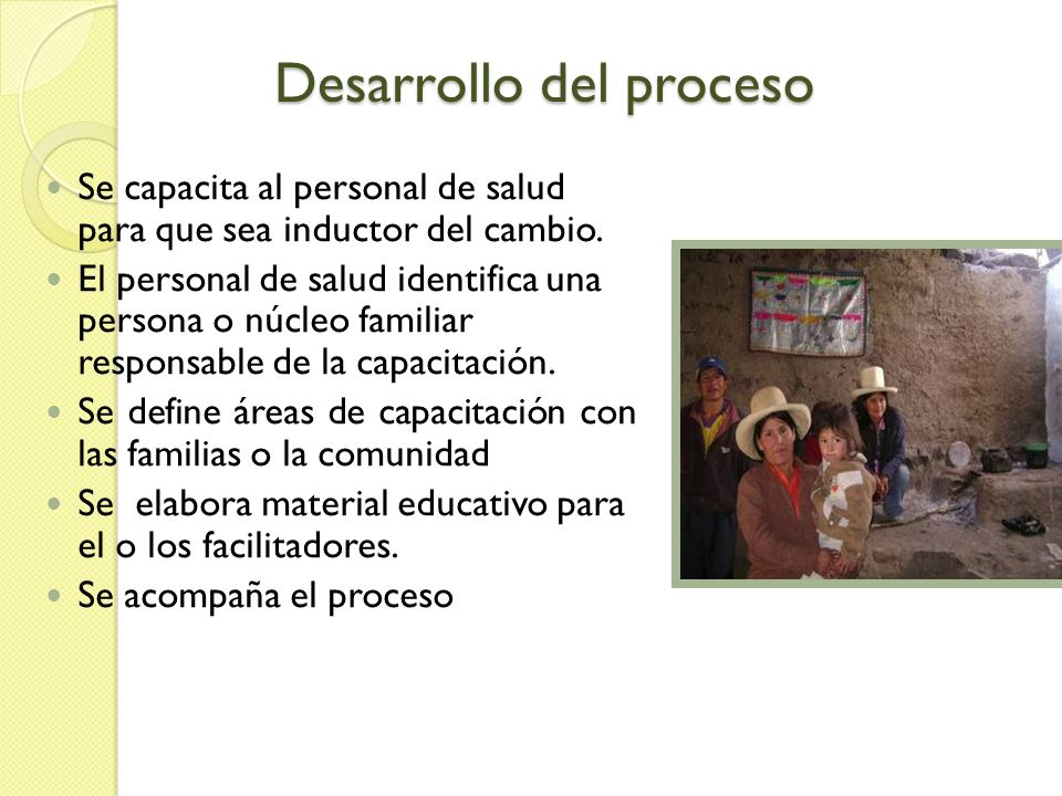 Roles del personal de salud Facilitar el proceso educativo Certificar a los capacitadores Establecer una línea de base de conocimientos y actitudes en las familias Monitorear el proceso Evaluar los resultados del cambio