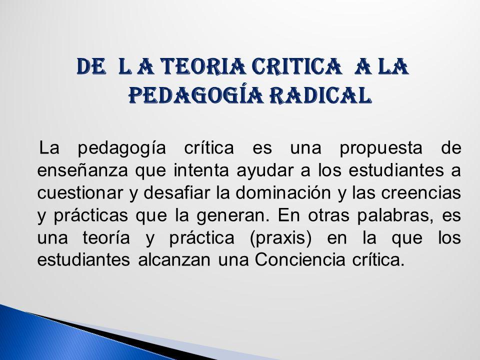 DE L A TEORIA CRITICA A LA PEDAGOGÍA RADICAL La pedagogía crítica es una propuesta de enseñanza que intenta ayudar a los estudiantes a cuestionar y desafiar la dominación y las creencias y prácticas que la generan.