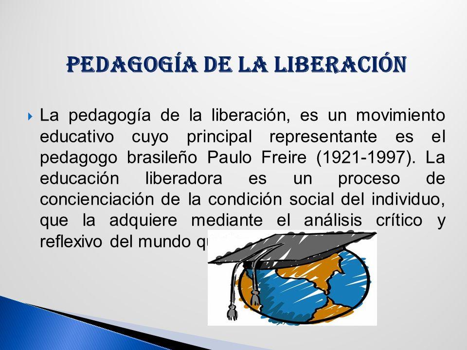 PEDAGOGÍA DE LA LIBERACIÓN La pedagogía de la liberación, es un movimiento educativo cuyo principal representante es el pedagogo brasileño Paulo Freire (1921-1997).