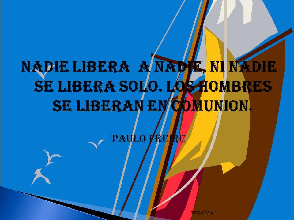 NADIE LIBERA A NADIE, NI NADIE SE LIBERA SOLO.LOS HOMBRES SE LIBERAN EN COMUNION.