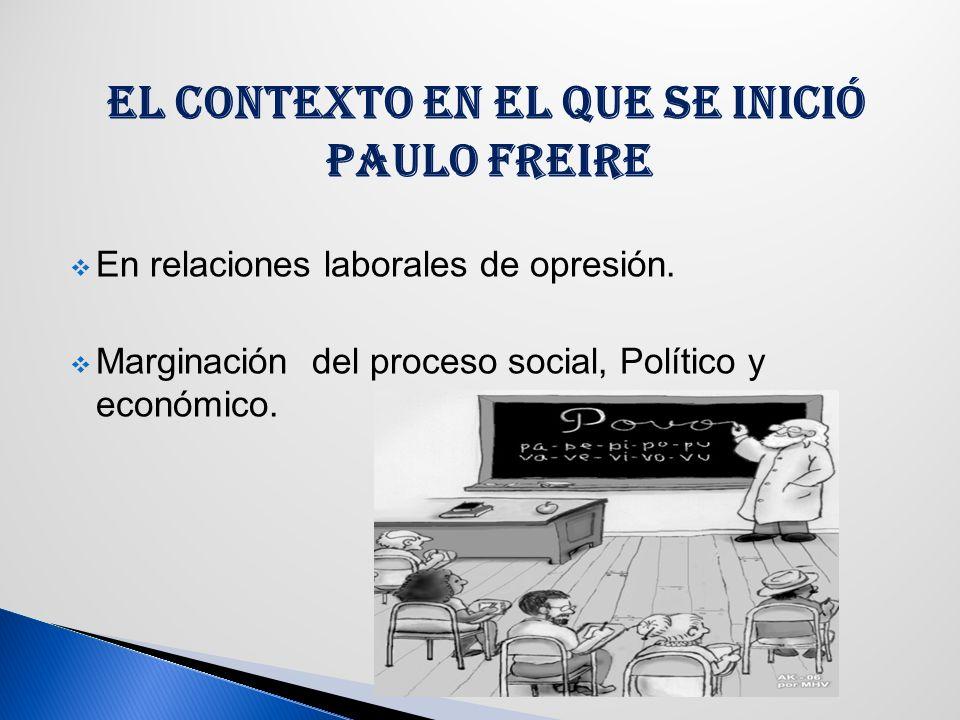 EL CONTEXTO EN EL QUE SE INICIÓ PAULO FREIRE En relaciones laborales de opresión.