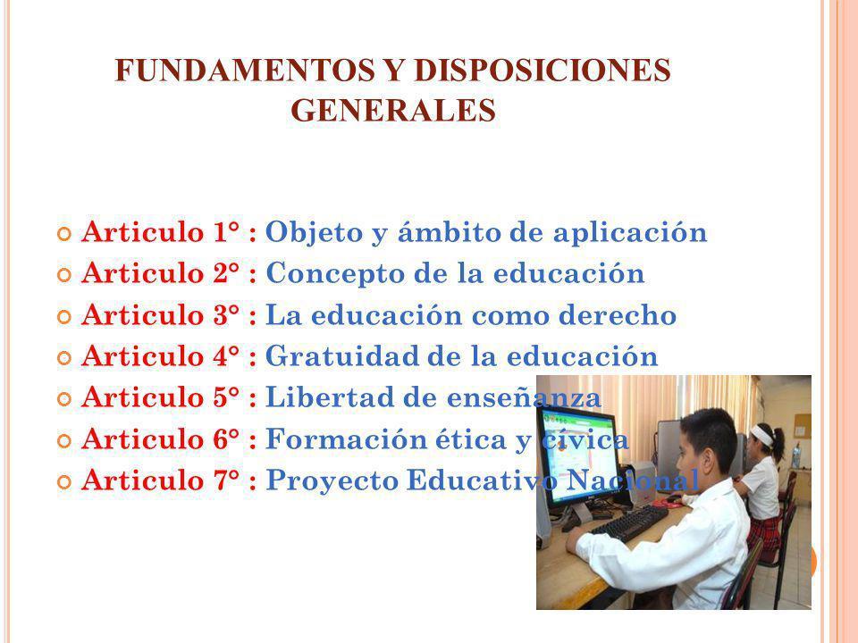 FUNDAMENTOS Y DISPOSICIONES GENERALES Articulo 1° : Objeto y ámbito de aplicación Articulo 2° : Concepto de la educación Articulo 3° : La educación co