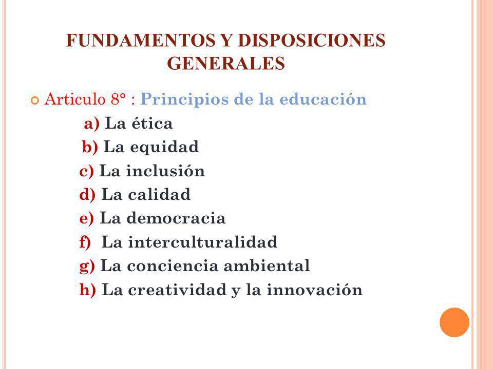 FUNDAMENTOS Y DISPOSICIONES GENERALES Articulo 8° : Principios de la educación a) La ética b) La equidad c) La inclusión d) La calidad e) La democraci