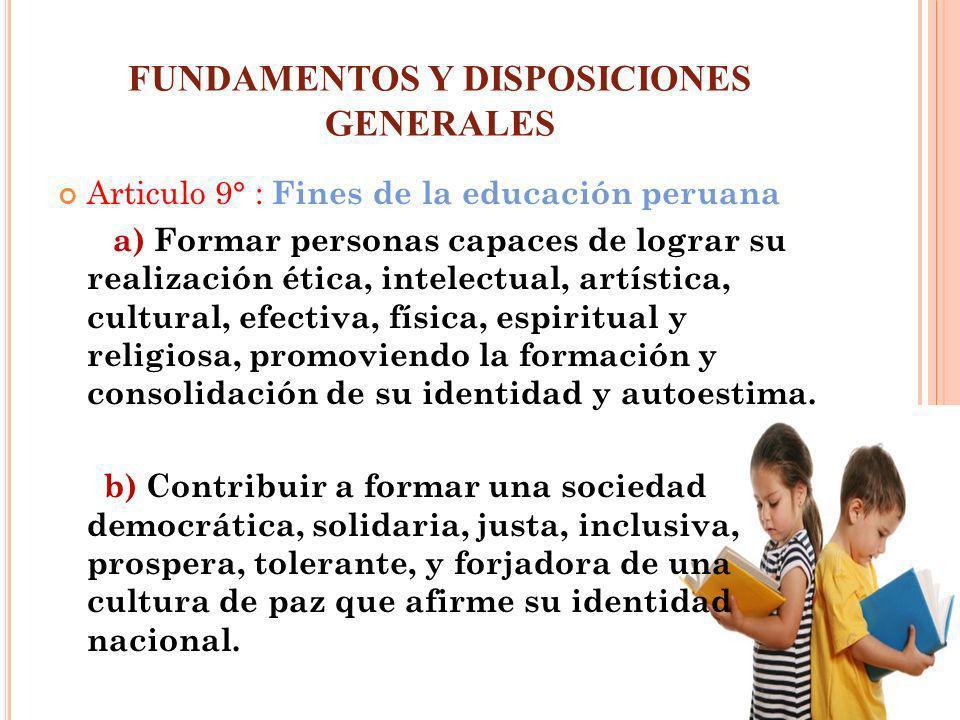 FUNDAMENTOS Y DISPOSICIONES GENERALES Articulo 9° : Fines de la educación peruana a) Formar personas capaces de lograr su realización ética, intelectu