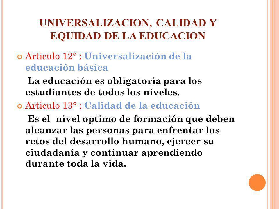 UNIVERSALIZACION, CALIDAD Y EQUIDAD DE LA EDUCACION Articulo 12° : Universalización de la educación básica La educación es obligatoria para los estudi