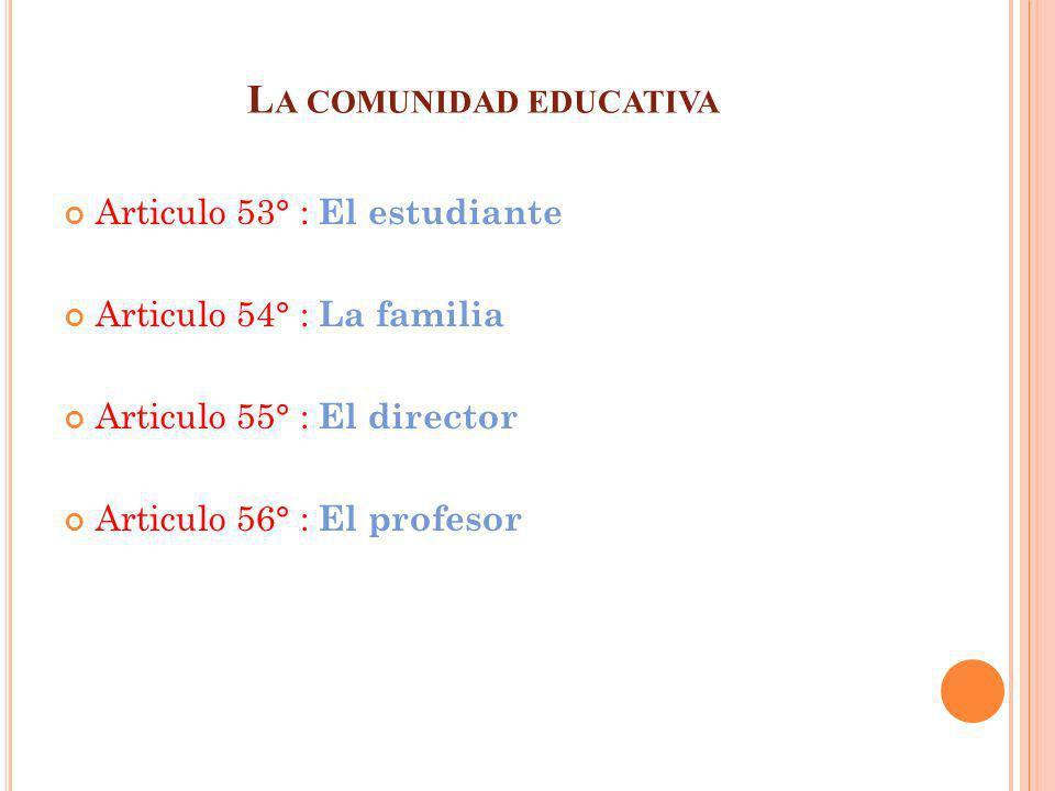 L A COMUNIDAD EDUCATIVA Articulo 53° : El estudiante Articulo 54° : La familia Articulo 55° : El director Articulo 56° : El profesor