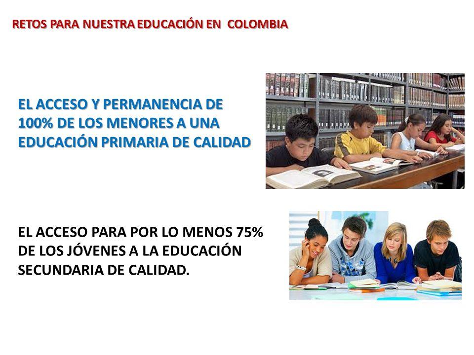 EL ACCESO Y PERMANENCIA DE 100% DE LOS MENORES A UNA EDUCACIÓN PRIMARIA DE CALIDAD EL ACCESO PARA POR LO MENOS 75% DE LOS JÓVENES A LA EDUCACIÓN SECUN