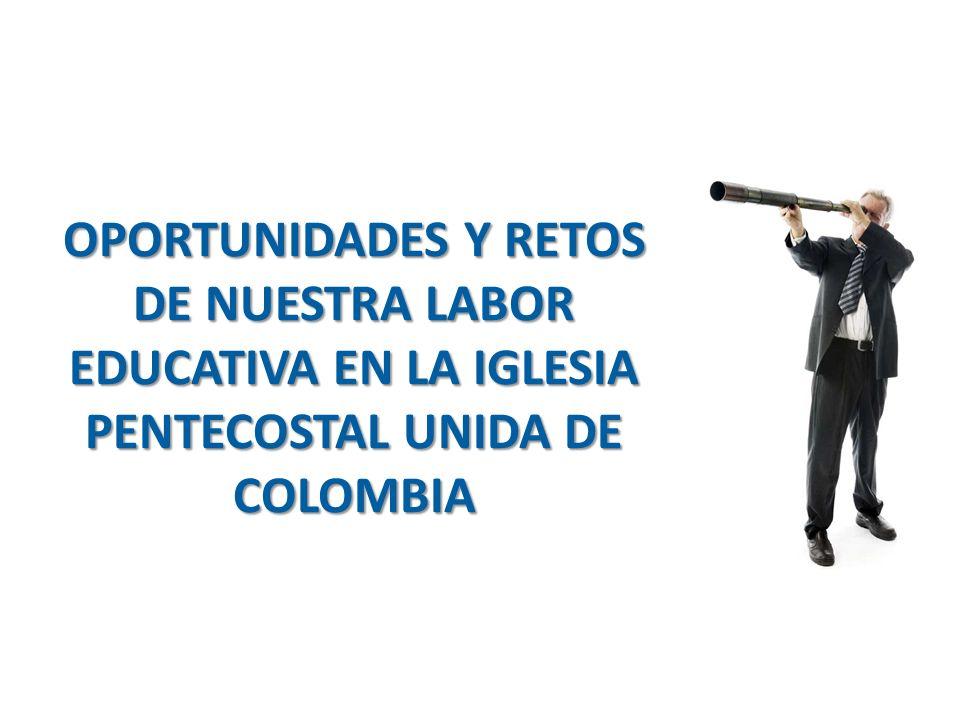 OPORTUNIDADES Y RETOS DE NUESTRA LABOR EDUCATIVA EN LA IGLESIA PENTECOSTAL UNIDA DE COLOMBIA