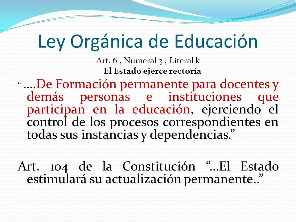 Ley Orgánica de Educación Art. 6, Numeral 3, Literal k El Estado ejerce rectoría ….De Formación permanente para docentes y demás personas e institucio