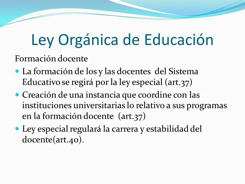Ley Orgánica de Educación Formación docente La formación de los y las docentes del Sistema Educativo se regirá por la ley especial (art.37) Creación d