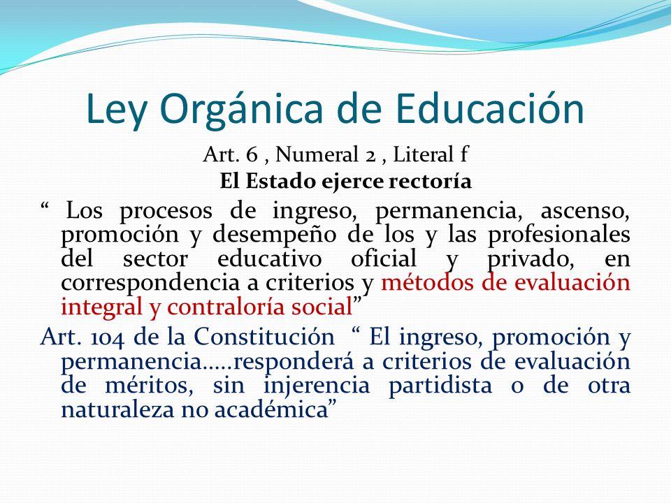 Ley Orgánica de Educación Art. 6, Numeral 2, Literal f El Estado ejerce rectoría Los procesos de ingreso, permanencia, ascenso, promoción y desempeño