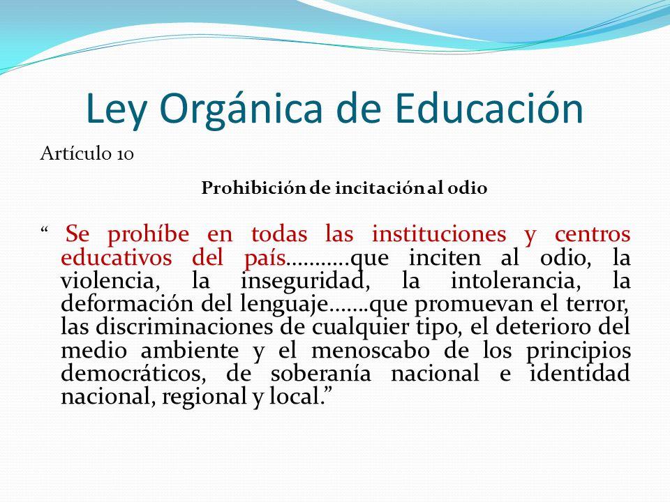 Ley Orgánica de Educación Artículo 10 Prohibición de incitación al odio Se prohíbe en todas las instituciones y centros educativos del país………..que in