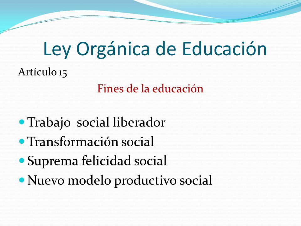 Ley Orgánica de Educación Artículo 15 Fines de la educación Trabajo social liberador Transformación social Suprema felicidad social Nuevo modelo produ