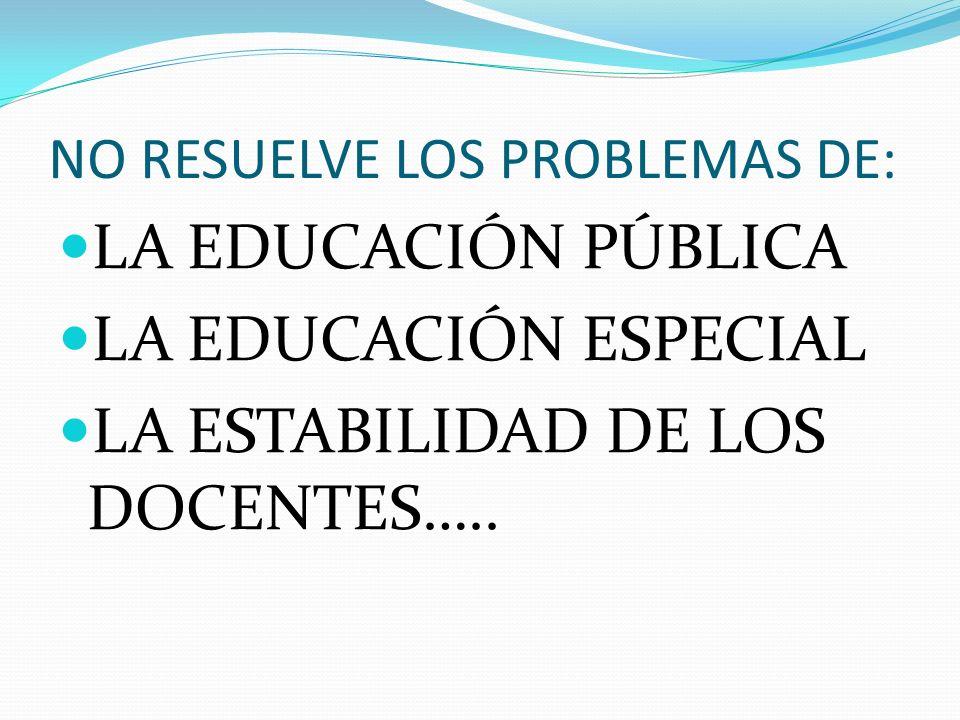 NO RESUELVE LOS PROBLEMAS DE: LA EDUCACIÓN PÚBLICA LA EDUCACIÓN ESPECIAL LA ESTABILIDAD DE LOS DOCENTES…..