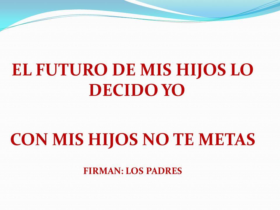 EL FUTURO DE MIS HIJOS LO DECIDO YO CON MIS HIJOS NO TE METAS FIRMAN: LOS PADRES