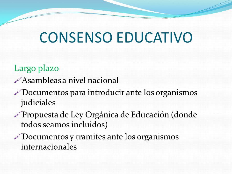 CONSENSO EDUCATIVO Largo plazo Asambleas a nivel nacional Documentos para introducir ante los organismos judiciales Propuesta de Ley Orgánica de Educa