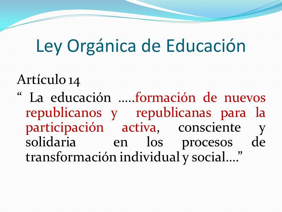 Ley Orgánica de Educación Artículo 14 La educación …..formación de nuevos republicanos y republicanas para la participación activa, consciente y solid