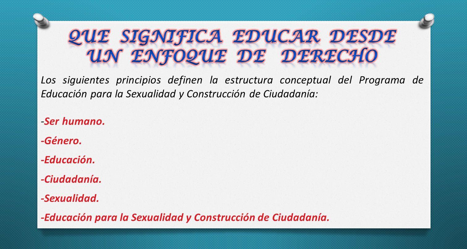 Los siguientes principios definen la estructura conceptual del Programa de Educación para la Sexualidad y Construcción de Ciudadanía: -Ser humano.