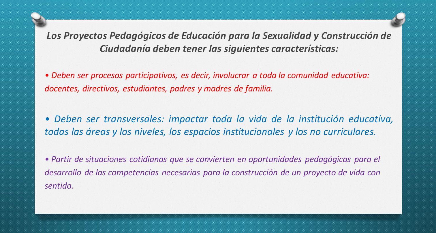 Los Proyectos Pedagógicos de Educación para la Sexualidad y Construcción de Ciudadanía deben tener las siguientes características: Deben ser procesos participativos, es decir, involucrar a toda la comunidad educativa: docentes, directivos, estudiantes, padres y madres de familia.