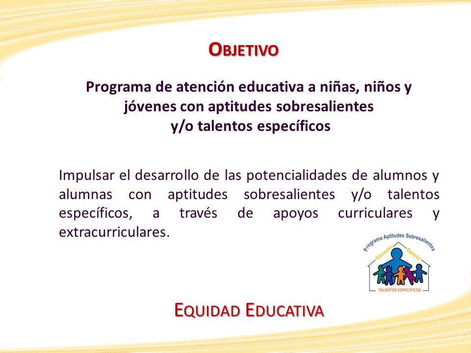 E QUIDAD E DUCATIVA Programa de atención educativa a niñas, niños y jóvenes con aptitudes sobresalientes y/o talentos específicos Impulsar el desarrol